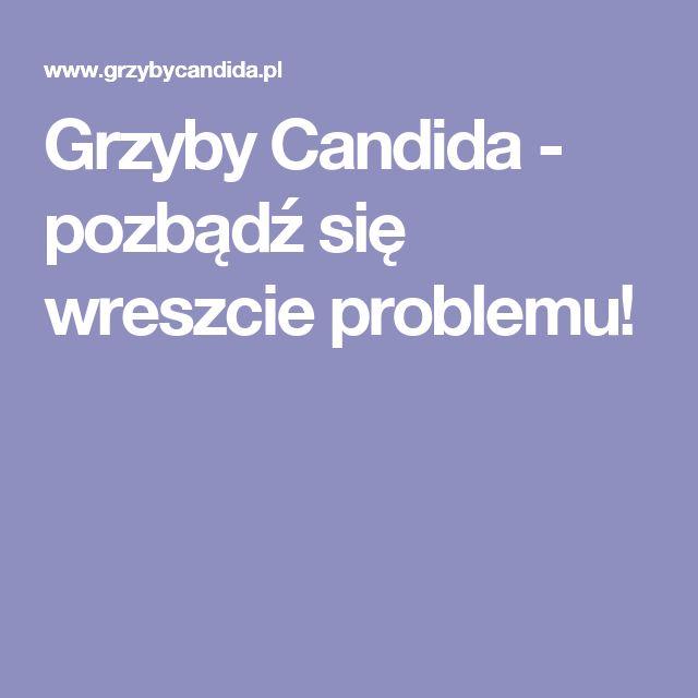 Grzyby Candida - pozbądź się wreszcie problemu!