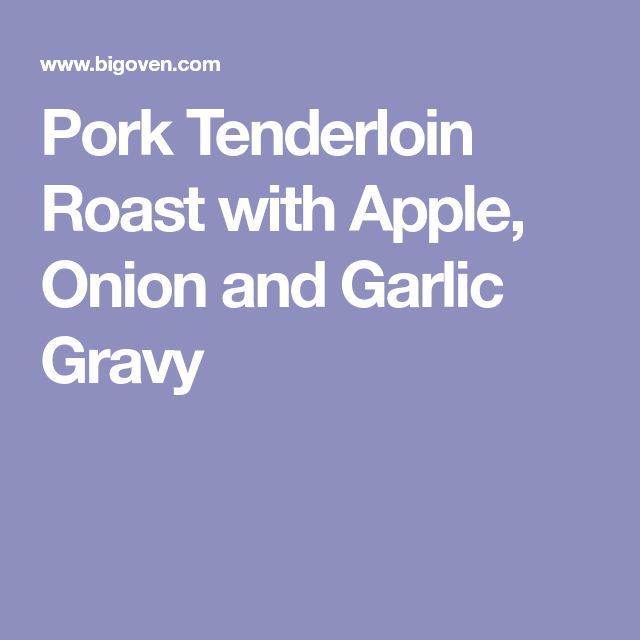 Pork Tenderloin Roast with Apple, Onion and Garlic Gravy