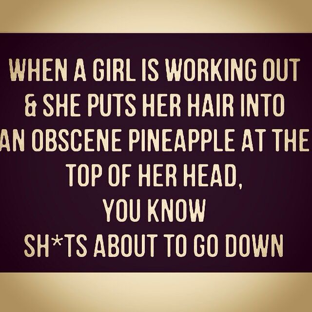 When a girl is working out and she puts her hair into an obscene pineapple at the top of her head, you know it's about to go down. Lol. So true!