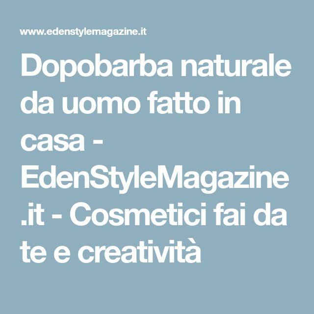 Dopobarba naturale da uomo fatto in casa - EdenStyleMagazine.it - Cosmetici fai da te e creatività