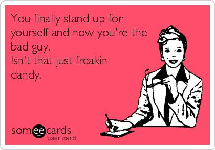 You+finally+stand+up+for+yourself+and+now+you're+the+bad+guy.+Isn't+that+just+freakin+dandy.