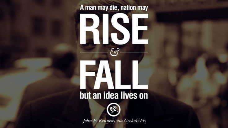 A man may die, nation may rise and fall but an idea lives on. – John Fitzgerald Kennedy 16 Famous President John F. Kennedy Quotes on Freedom, Peace, War and Country