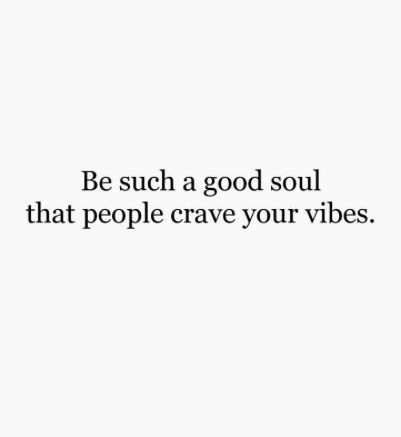 Be Such A Good Soul That People Crave Your Vibes