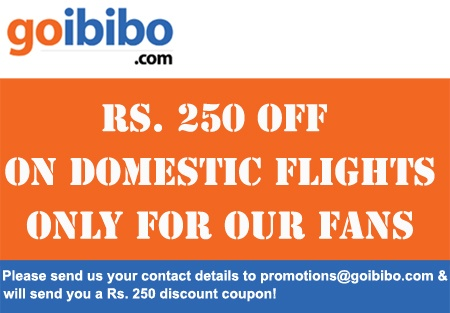 Special discount of Rs. 250 on Domestic Flight Tickets - only for our fans! Please send us your contact details to promotions@goibibo.com & we will send you a Rs. 250 discount coupon.