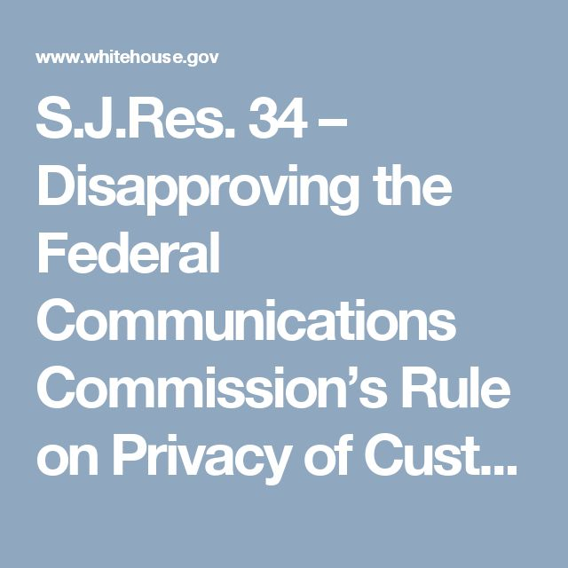 S.J.Res. 34 – Disapproving the Federal Communications Commission's Rule on Privacy of Customers of Broadband Services | whitehouse.gov