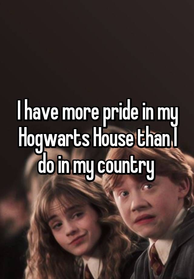 """I have more pride in my Hogwarts House than I do in my country """