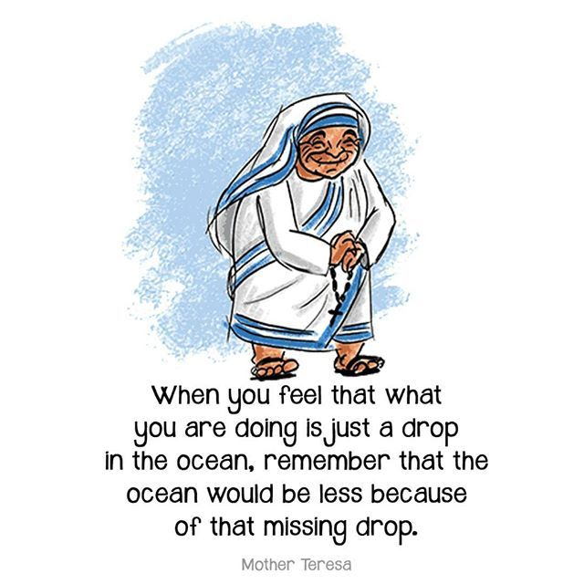 when you feel that what you are doing is just a drop in the ocean, remember that the ocean would be less because of that missing drop. - Mother Teresa