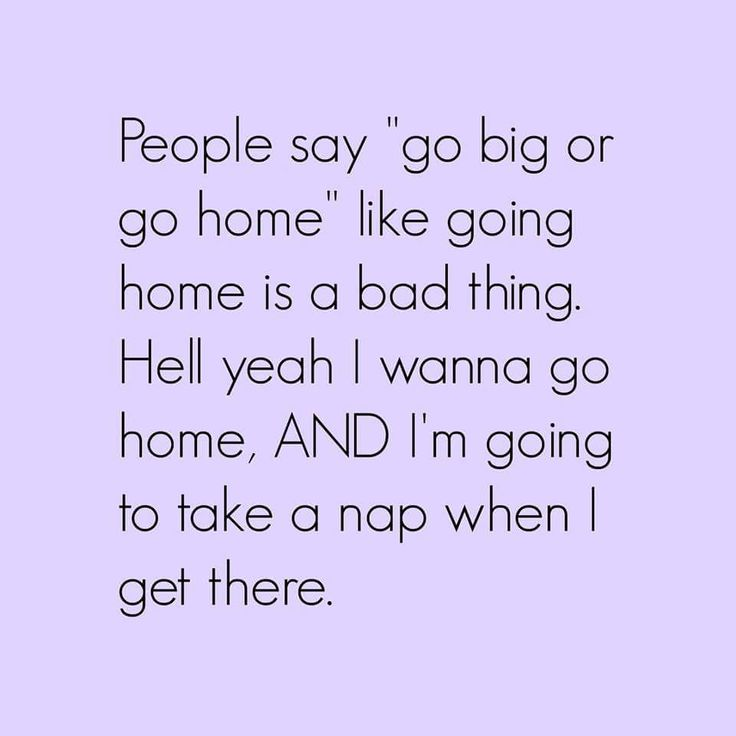 Hell yeah I wanna go home, AND I'm going to take a nap when I get there. | #Introvert #INTJ