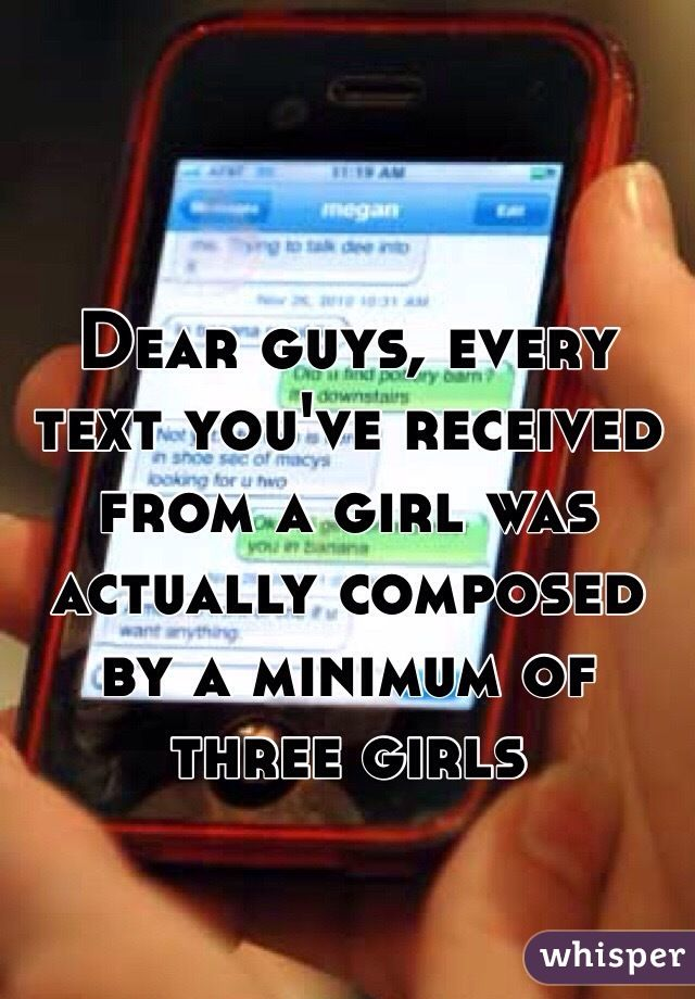 Dear guys, every text you've received from a girl was actually composed by a…