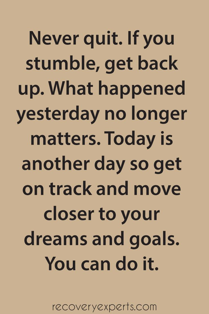 Motivational Quotes: Never quit. If you stumble, get back up. What happened yesterday no longer matters. Today is another day so get on track and move closer to your dreams and goals. You can do it.  Follow: https://www.pinterest.com/recoveryexpert
