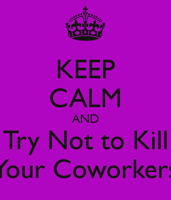 KEEP CALM AND Try Not to Kill Your Coworkers - KEEP CALM AND CARRY ON Image Generator - brought to you by the Ministry of Information