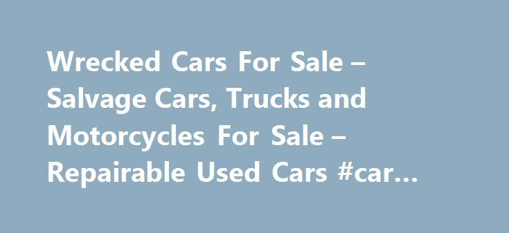 Wrecked Cars For Sale – Salvage Cars, Trucks and Motorcycles For Sale – Repairable Used Cars #car #insurance #rates http://car.remmont.com/wrecked-cars-for-sale-salvage-cars-trucks-and-motorcycles-for-sale-repairable-used-cars-car-insurance-rates/  #salvage cars for sale # 2010 Roush Mustang Theft Recovery INSURANCE SALVAGE CARS, TRUCKS, MOTORCYCLES, BOATS FOR SALE WHAT ARE INSURANCE SALVAGE VEHICLES? They are insured vehicles that have been involved in a collision, flood, vandalism or…