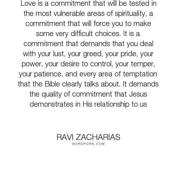 "Ravi Zacharias - ""Love is a commitment that will be tested in the most vulnerable areas of spirituality,..."". relationships, marriage"