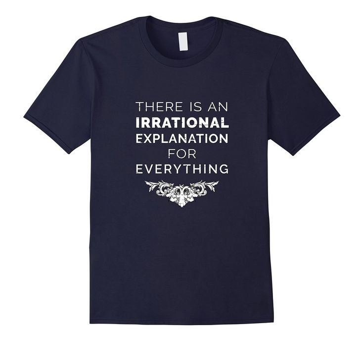 There is an Irrational Explanation for Everything. If you think about it, and it makes sense, then this is the message for you. Grab this top and confuse everyone you meet. Who said everything has to make sense?