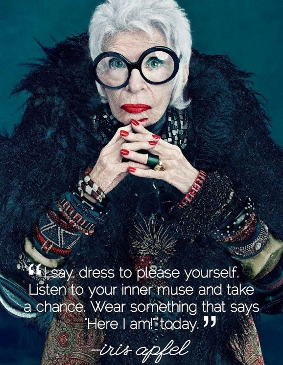 "I say, dress to please yourself. Listen to your inner muse and take a chance. Wear something that says ""Here I am today!"" - Iris Apfel"