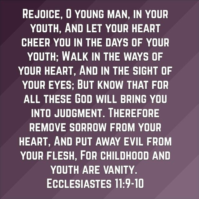 Ecclesiastes 11:9-10-Have fun in your youth, but don't forget God is still watching and let your actions be tempered accordingly.