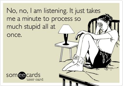 No, no, I am listening. It just takes me a minute to process so much stupid all at once.