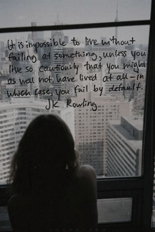 It is impossible not to fail at something, unless you live so cautiously that you might as well not have lived at all -- in which case, you fail by default.  ~ JK Rowling