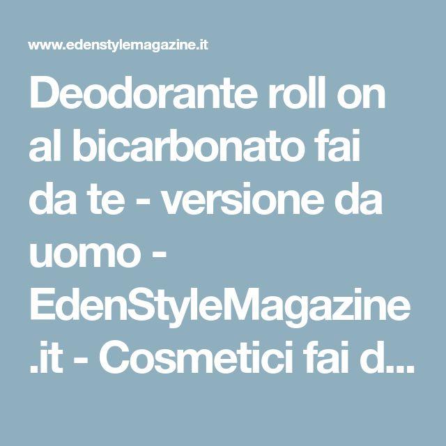 Deodorante roll on al bicarbonato fai da te - versione da uomo - EdenStyleMagazine.it - Cosmetici fai da te e creatività