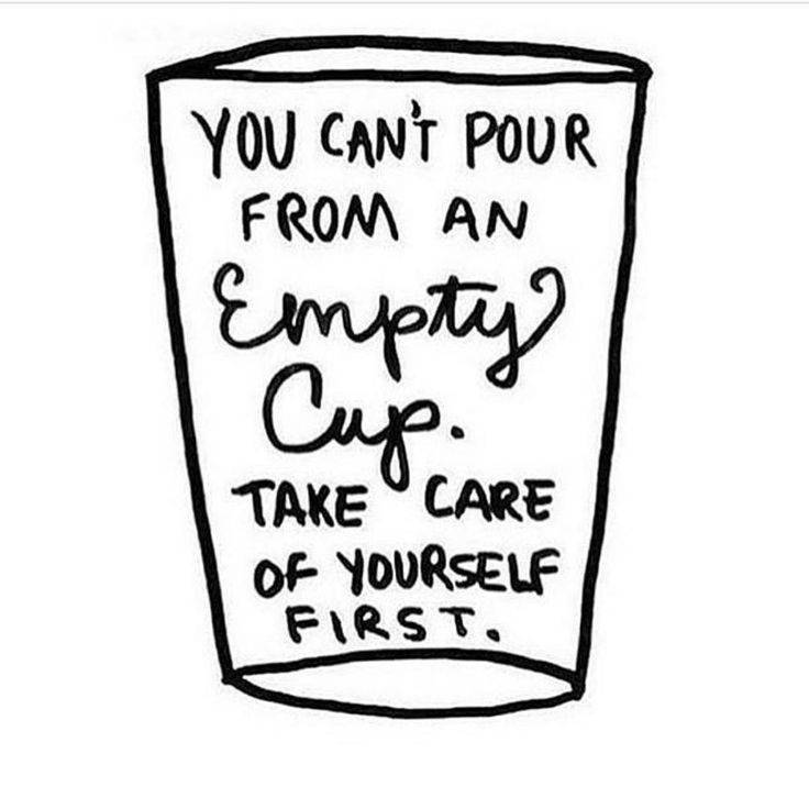 "So true. ""You can't pour from an empty cup. Take care of yourself first."""