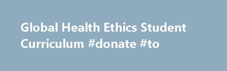 Global Health Ethics Student Curriculum #donate #to http://donate.remmont.com/global-health-ethics-student-curriculum-donate-to/  #textbook donation # Global Health Ethics Student Curriculum In recent years, increasing numbers of US-based health professions students have traveled to low resource settings to conduct short-term research projects and participate in clinical electives. The content of pre-departure training can be highly variable, leaving students unprepared for the ethical…