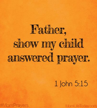 Father, show my child answered prayer. 1John 5:15 #MomPrayers