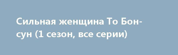 Сильная женщина То Бон-сун (1 сезон, все серии) http://hdrezka.biz/serials/1837-silnaya-zhenschina-to-bon-sun-1-sezon-vse-serii.html