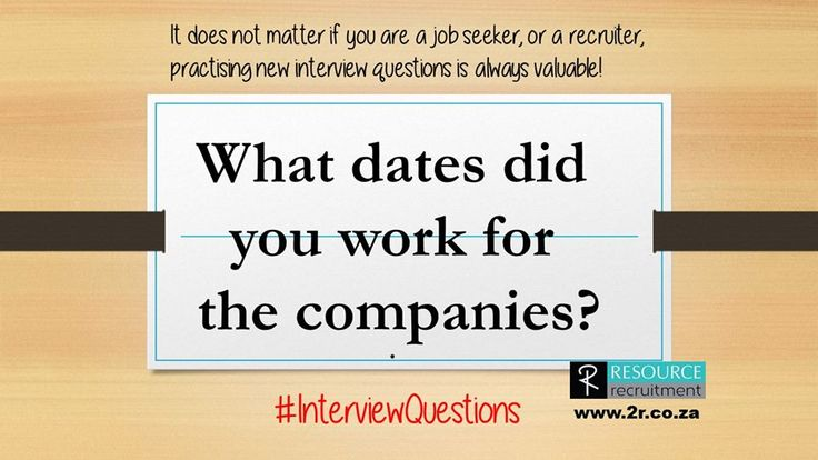 You will always be asked this question, so you may as well get the information together before the interview. It makes a big difference if you worked for a company for a week, a month or a year. It also makes a difference if there are big gaps between jobs, or if you go from one company to the next. For more interview questions and tips, visit our website www.2r.co.za