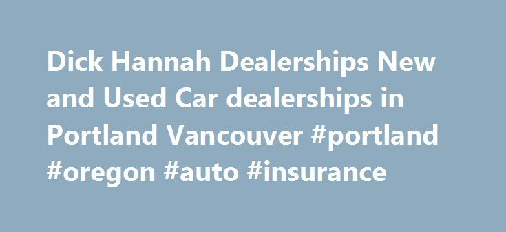 Dick Hannah Dealerships New and Used Car dealerships in Portland Vancouver #portland #oregon #auto #insurance http://corpus-christi.remmont.com/dick-hannah-dealerships-new-and-used-car-dealerships-in-portland-vancouver-portland-oregon-auto-insurance/  # Dick Hannah car dealerships in Portland Oregon Car dealerships in Portland Oregon New and used Portland car dealerships Welcome to Dick Hannah Dealerships winner of the 2012 national Dealer of the Year award as selected by F I Showroom…