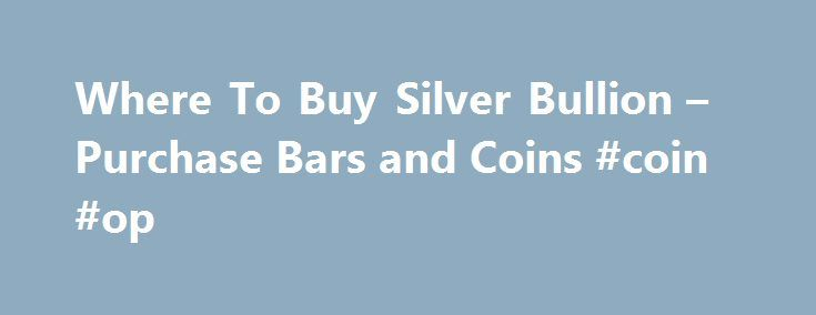Where To Buy Silver Bullion – Purchase Bars and Coins #coin #op http://coin.remmont.com/where-to-buy-silver-bullion-purchase-bars-and-coins-coin-op/  #where to buy coins # Where To Buy Silver As private investment in precious metals continues to grow, more and more people are asking where to buy silver bullion. Luckily, for the prospective buyer, there are now numerous options that enable you to buy any amount from a single gram up to hundreds of ounces.Read More