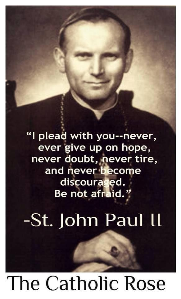 """I plead with you---never ever give up on hope, never doubt, never tire and never become discouraged. Be not afraid."" -St. Pope John Paul II #popeFrancis #pausFranciscus"