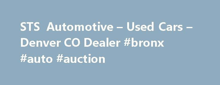 STS Automotive – Used Cars – Denver CO Dealer #bronx #auto #auction http://cameroon.remmont.com/sts-automotive-used-cars-denver-co-dealer-bronx-auto-auction/  #cars for sales # STS Automotive – Denver CO, 80219 Denver, CO Used Cars, Salvage Autos Lot Serving Aurora, Broomfield At STS Automotive in Denver, CO, we strive to achieve our main priority, customer satisfaction. We do this by providing great Used Cars, Salvage Autos at affordable prices while making sure our customers are happy. At…