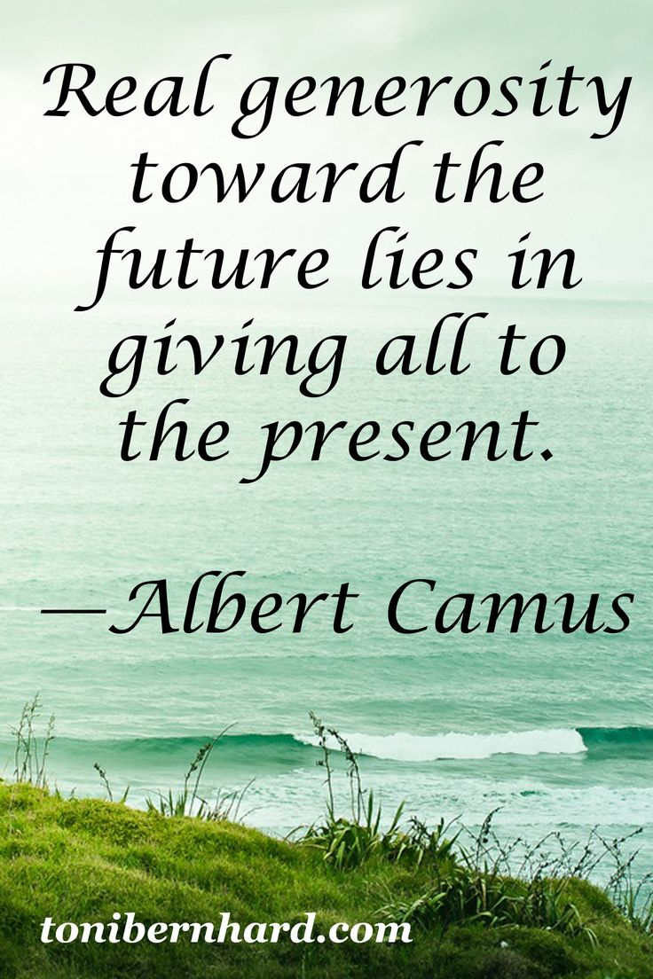 Real generosity toward the future lies in giving all to the present - Albert Camus