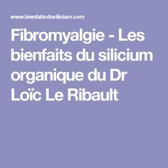 Fibromyalgie - Les bienfaits du silicium organique du Dr Loïc Le Ribault