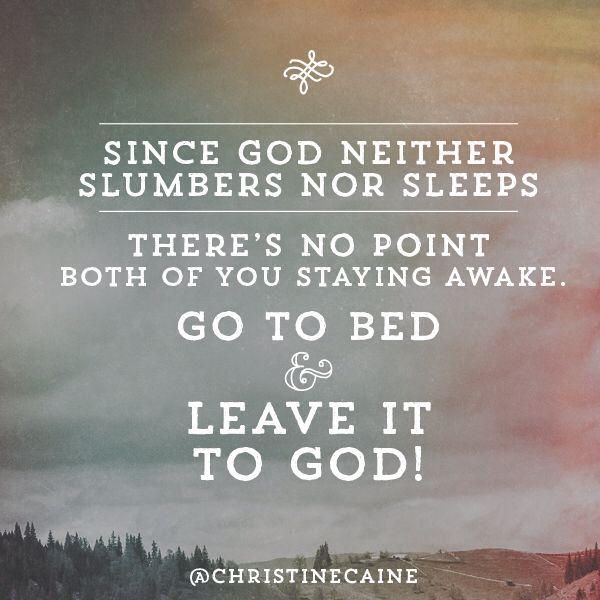 Go to bed & leave it to GOD!