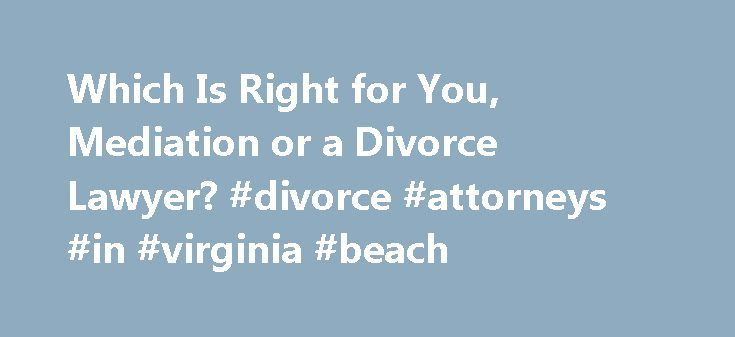 Which Is Right for You, Mediation or a Divorce Lawyer? #divorce #attorneys #in #virginia #beach http://san-francisco.remmont.com/which-is-right-for-you-mediation-or-a-divorce-lawyer-divorce-attorneys-in-virginia-beach/  # Which is Right for You, Mediation or a Divorce Lawyer? Updated June 23, 2016. A mediator discusses why you may want to choose mediation over litigation for your divorce. The choice of which divorce lawyer to hire is overwhelming. The sheer number of divorce lawyers in the…