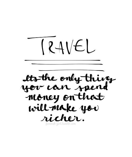 Travel-It's the only thing you can spend money on that will make you richer.: