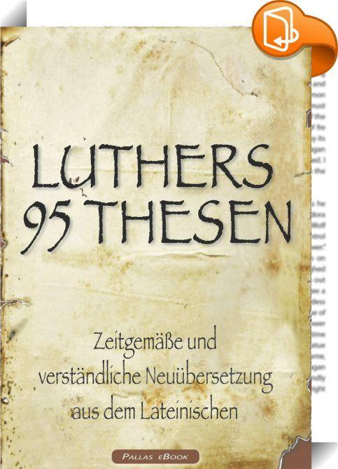 Martin Luthers 95 Thesen – Zeitgemäße und verständliche Neuübersetzung aus dem Lateinischen    :  Martin Luthers 95 Thesen - Zeitgemäße und verständliche Neuübersetzung aus dem Lateinischen, zum Lutherjahr 2017   Mit dem lateinischen Originaltext im Anhang   Für die eBook-Ausgabe optimiert und mit verlinktem eBook-Inhaltsverzeichnis   Martin Luthers Anliegen war es nicht, die Katholische Kirche zu zertrümmern, sondern sie zurück zu ihren wahrhaften Wurzeln zu führen. Die 95 Thesen sind...