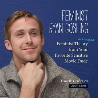 Feminist Ryan Gosling: Feminist Theory (as Imagined) from Your Favorite Sensitive Movie Dude  one of the best purchases I've ever made. So funny and I sincerely appreciate the Joss Whedon and Buffy references.