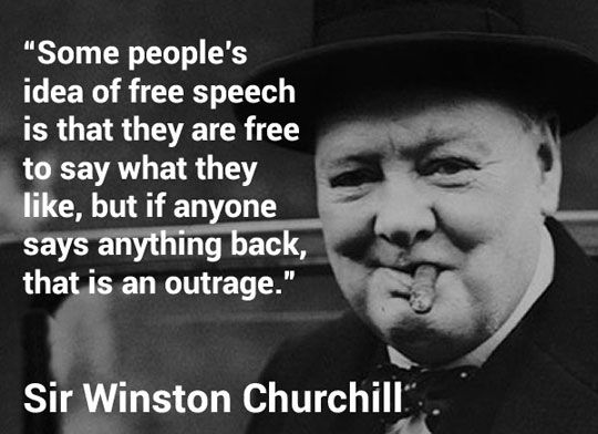 Everybody is in favor of free speech. Hardly a day passes without its being extolled, but some people's idea of it is that they are free to say what they like, but if anyone says anything back, that is an outrage. ~ Sir Winston Churchill 13 October 1943