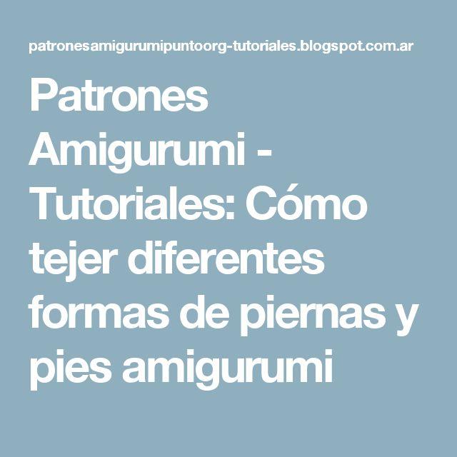 Patrones Amigurumi - Tutoriales: Cómo tejer diferentes formas de piernas y pies amigurumi