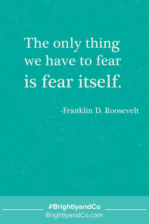 """The only thing we have to fear is fear itself."" - Franklin D. Roosevelt - Brightly & Co."