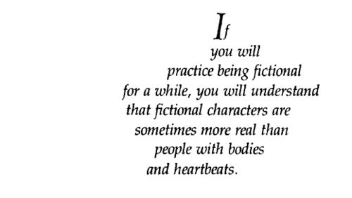 """""""If you will practice being fictional for a while, you will understand that fictional characters are sometime more real than people with bodies and heartbeats."""" -Richard Bach, Illusions -- A Sea of Quotes"""