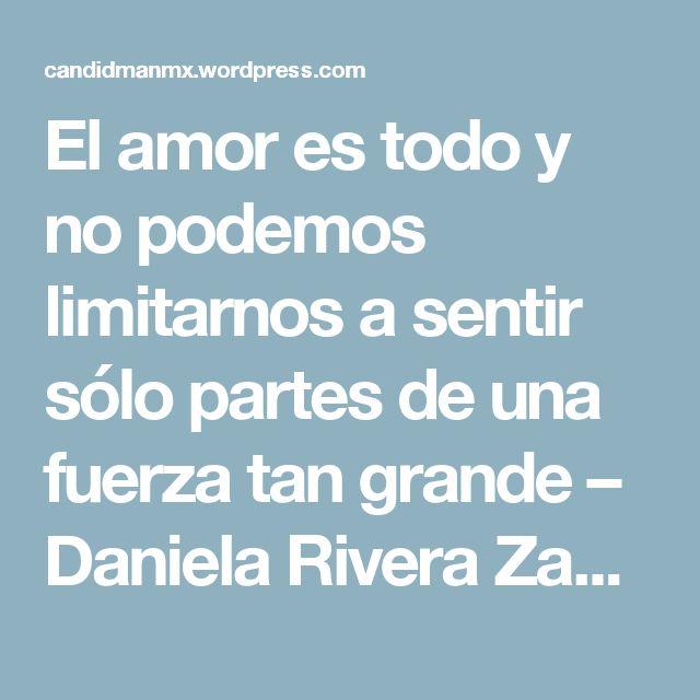El amor es todo y no podemos limitarnos a sentir sólo partes de una fuerza tan grande – Daniela Rivera Zacarías | @Candidman