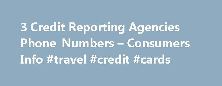 3 Credit Reporting Agencies Phone Numbers – Consumers Info #travel #credit #cards http://credits.remmont.com/3-credit-reporting-agencies-phone-numbers-consumers-info-travel-credit-cards/  #three credit report agencies # 3 Credit Reporting Agencies Phone Numbers – Consumers Info Many discriminating consumers these days realize the importance of knowing their credit score. FOR IMMEDIATE RELEASE July 6, 2010 – PRLog — This 3 digit number…  Read moreThe post 3 Credit Reporting Agencies Phone…
