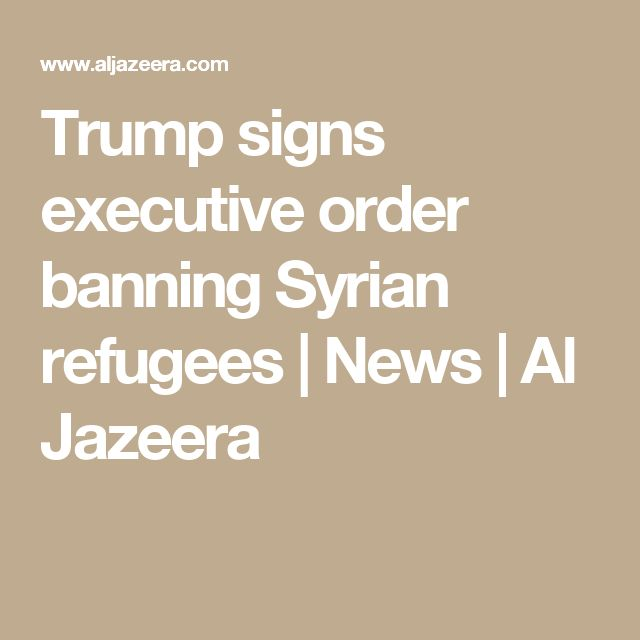 Trump signs executive order banning Syrian refugees |  News | Al Jazeera