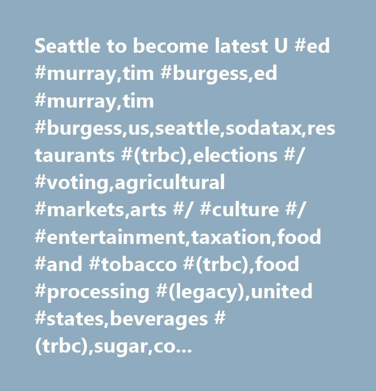 Seattle to become latest U #ed #murray,tim #burgess,ed #murray,tim #burgess,us,seattle,sodatax,restaurants #(trbc),elections #/ #voting,agricultural #markets,arts #/ #culture #/ #entertainment,taxation,food #and #tobacco #(trbc),food #processing #(legacy),united #states,beverages #(trbc),sugar,company #news,health #/ #medicine,corn,food #processing #(trbc),government #/ #politics,food #and #beverages #(trbc),corporate #events,economic #events,general #news,beverages…