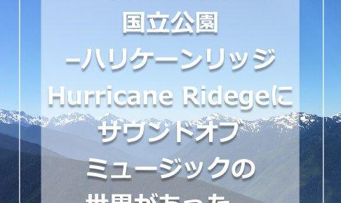 ワシントン州オリンピック国立公園 – ハリケーンリッジ Hurricane Ridgeにサウンドオブミュージックの世界があった。