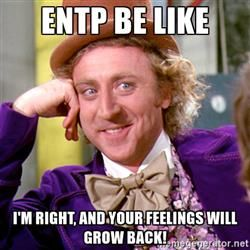 Entp be like I'm right, and your feelings will grow back! - Willy Wonka