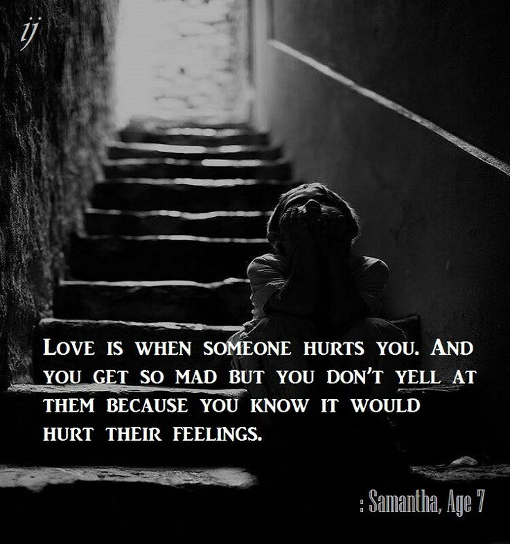 Love is when someone hurts you. And you and you get so mad but you don't yell at them because you know it would hurt their feelings.  : Samantha, Age 7  ;)i(:  https://www.facebook.com/myceremony1203  [original photography credit welcomed]